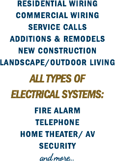 RESIDENTIAL WIRING COMMERCIAL WIRING SERVICE CALLS ADDITIONS & REMODELS NEW CONSTRUCTION LANDSCAPE/OUTDOOR LIVING ALL TYPES OF ELECTRICAL SYSTEMS: FIRE ALARM TELEPHONE HOME THEATER/ AV SECURITY and more...